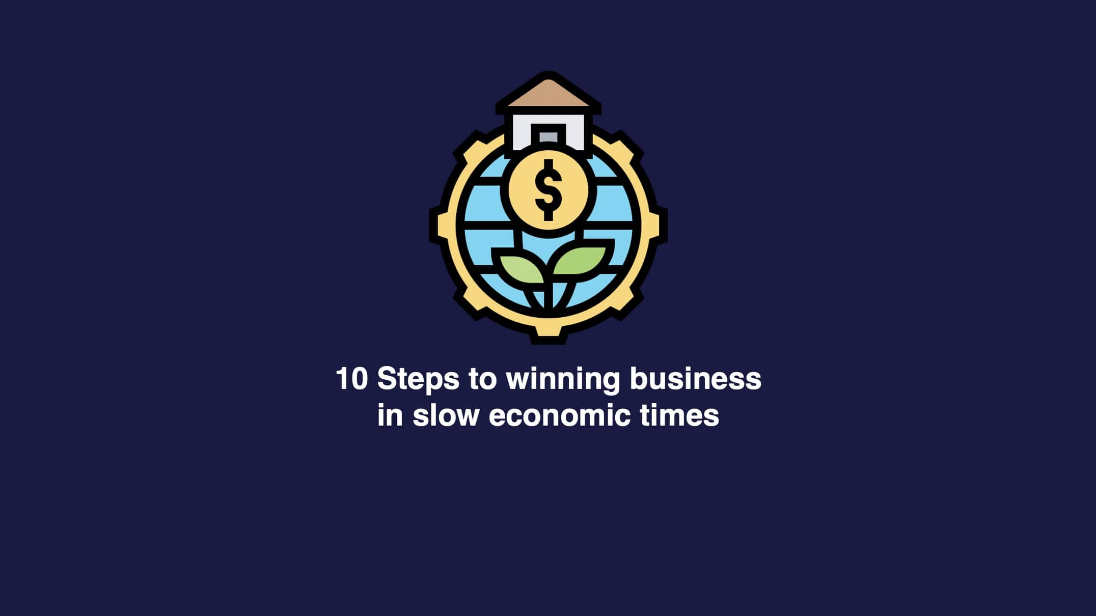10 Steps To Win Business In Slow Economic Times